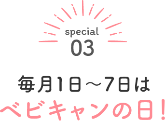 special03 毎月1日〜7日はベビキャンの日